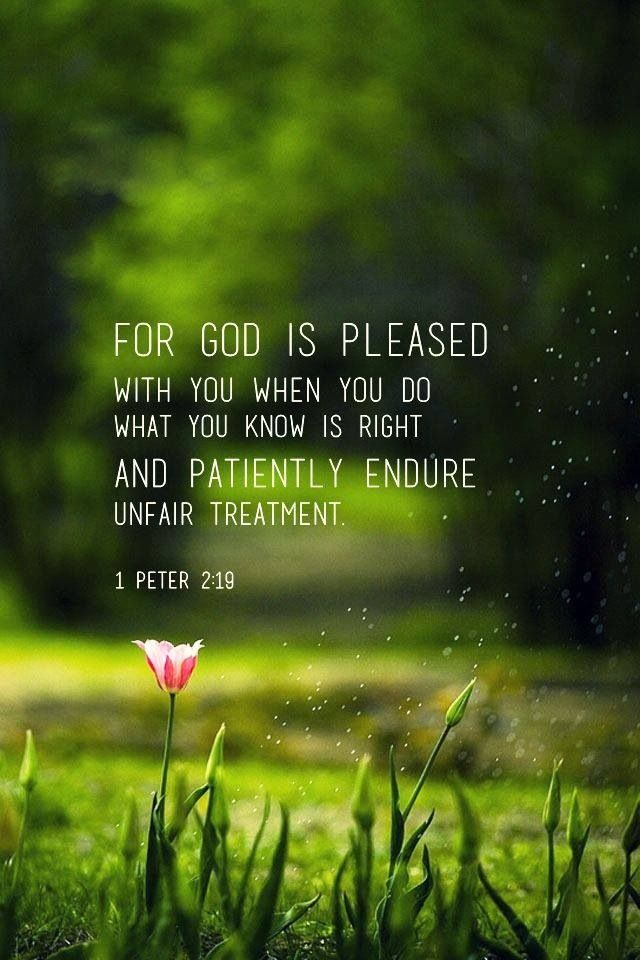 For God is pleased with you when you do what you know is right and patiently endure unfair treatment.
