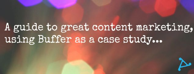 A Guide to Great Content Marketing: Buffer Case Study