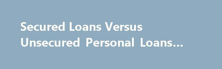 Secured Loans Versus Unsecured Personal Loans #micro #loan http://loan-credit.nef2.com/secured-loans-versus-unsecured-personal-loans-micro-loan/  #secured personal loan # Secured Loans Versus Unsecured Personal Loans Learn why these types of loans should only be used in the event of an emergency. Is a secured personal loan the same as an unsecured personal loan. While they both have some elements in common, you should learn some key differences as you research your lending options. Knowing…