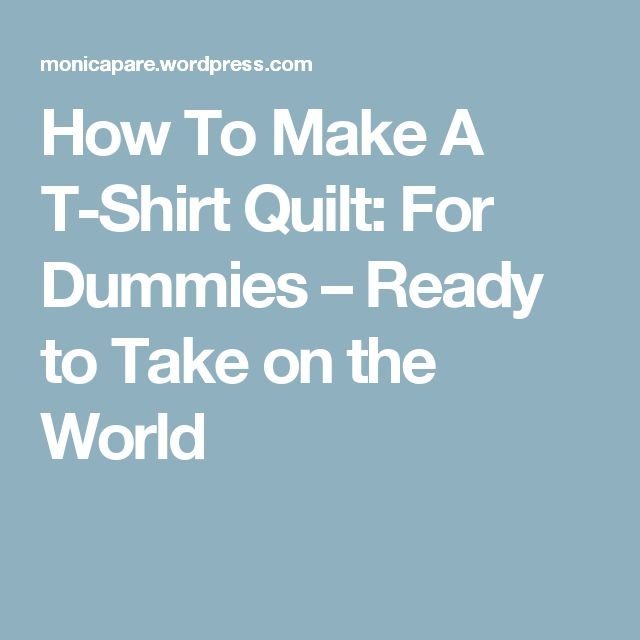 How To Make A T-Shirt Quilt: For Dummies – Ready to Take on the World