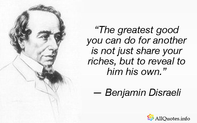 """""""The greatest good you can do for another is not just share your riches, but to reveal to him his own."""" — Benjamin Disraeli"""