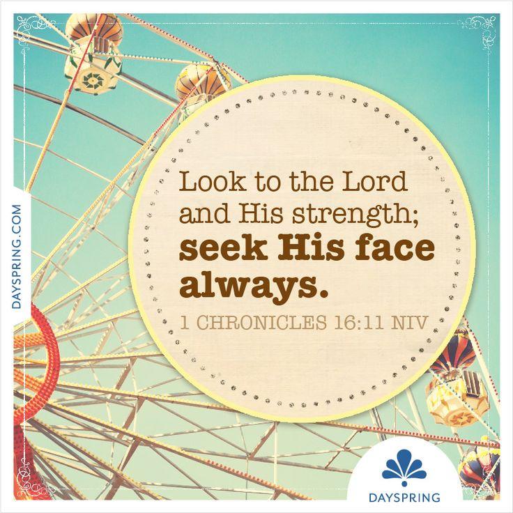 Seek His face always— 1 Chronicles 16:11 - http://www.dayspring.com/ecardstudio/#!/single/516