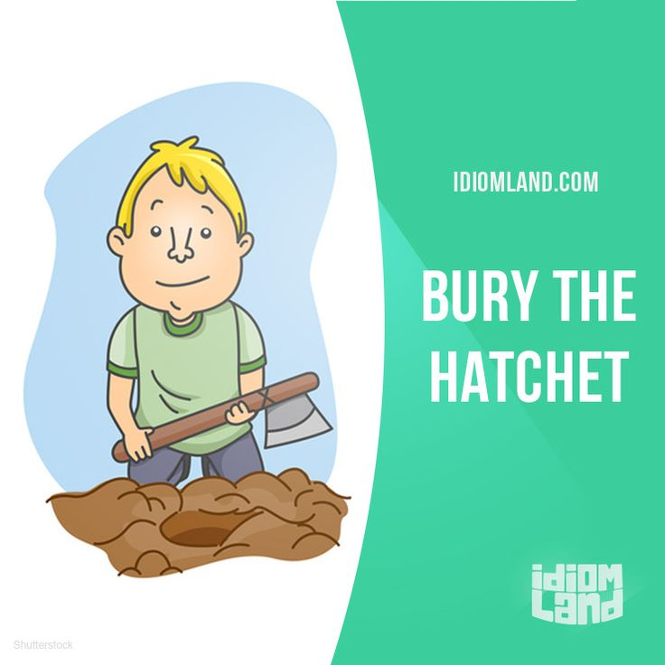 """""""Bury the hatchet"""" means """"to make peace"""".  Example: Tom and I buried the hatchet and we are good friends now.  Origin: This idiom originated in the 17th century in America. Native American tribes would literally bury a hatchet (a cutting tool) in the..."""