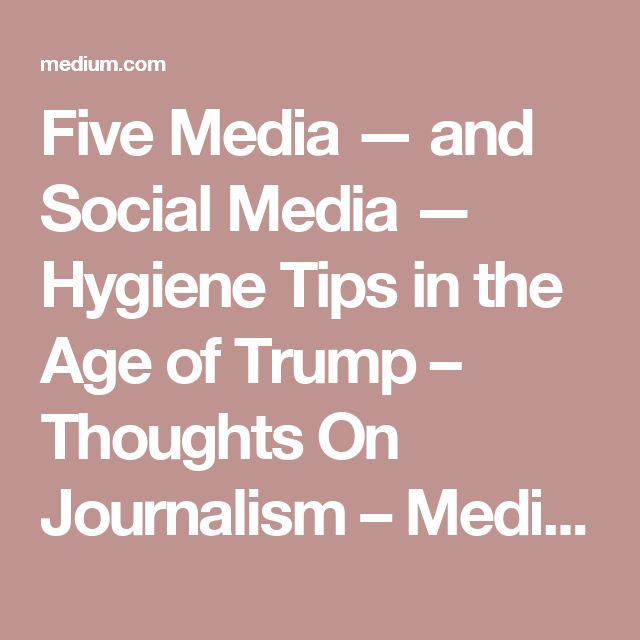 Five Media — and Social Media — Hygiene Tips in the Age of Trump – Thoughts On Journalism – Medium