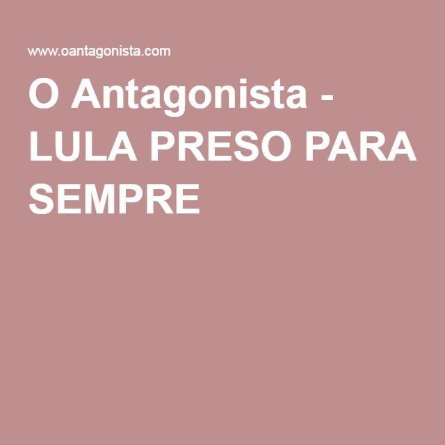 O Antagonista - LULA PRESO PARA SEMPRE