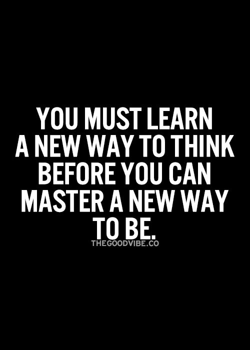 You must learn a new way to think before you can master a new way to be. Inspirational Quote, Daily Quote, Motivational Quote, Positive Thinking, Positive Mindset, Personal Development, Personal Growth, Success Quotes, Think and Grow Rich, Napoleon Hill, Robert Kiyosaki, Tony Robbins, Zig Ziglar, Atlanta, Philadelphia, Miami, New York, Washington DC, Dallas, Houston, Toronto, California, Texas, Florida, Georgia, Los Angeles, Charlotte, Orlando, Tampa, JK Commerce