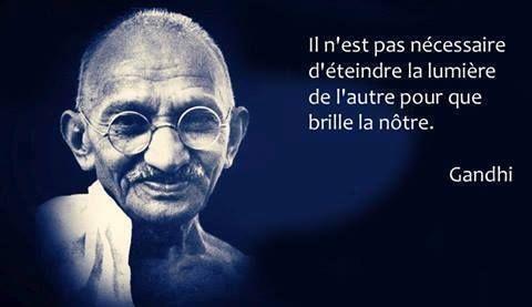 Il n est pas nécessaire d'éteindre la lumière de l'autre pour que brille la nôtre disait Gandhi.