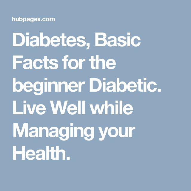 Diabetes, Basic Facts for the beginner Diabetic. Live Well while Managing your Health.