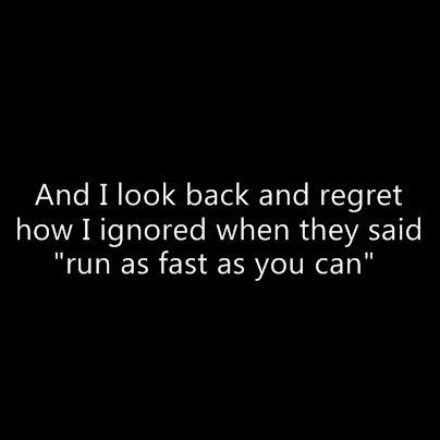 And I look back and regret how I ignored when they said run as fast as you can.