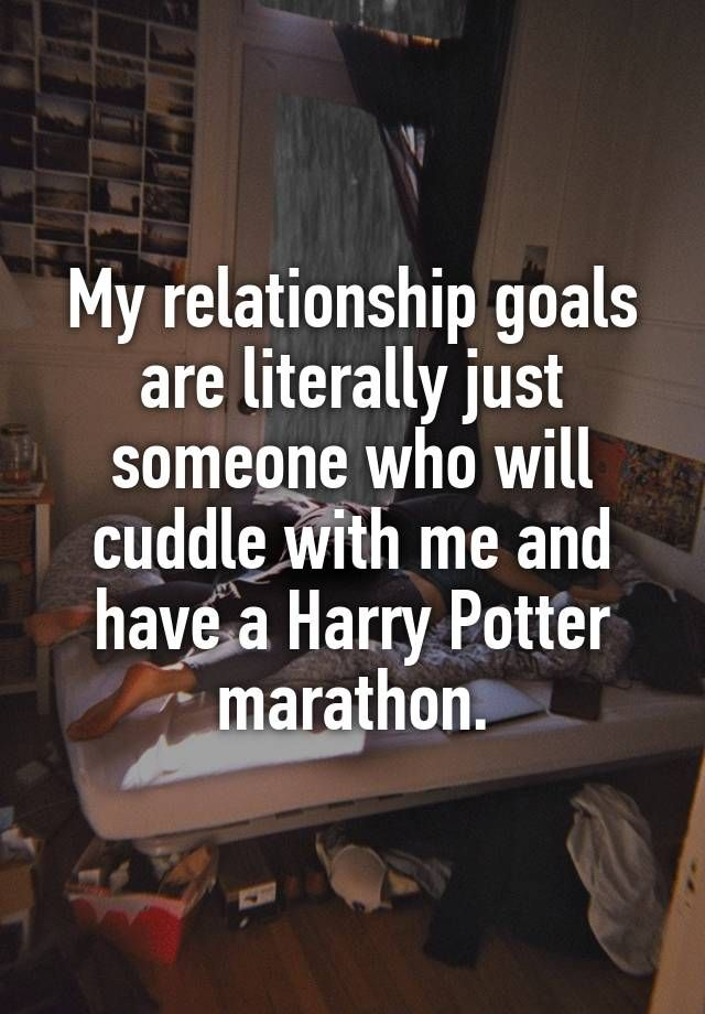 My relationship goals are literally just someone who will cuddle with me and have a Harry Potter marathon.