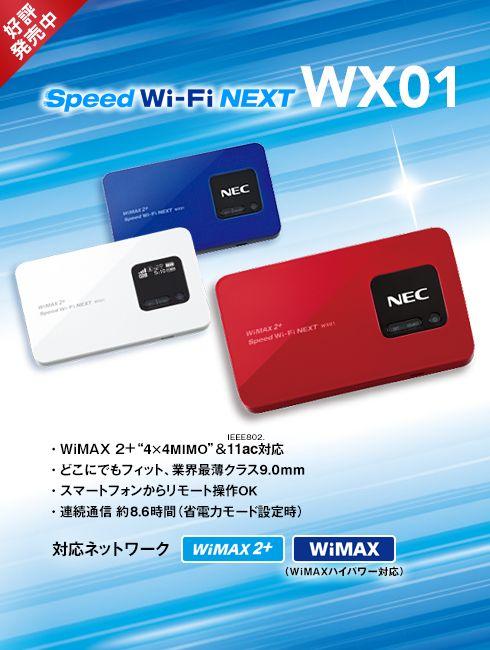 好評発売中 Speed Wi-Fi NEXT WX01 世界発 ! 4×4MIMO対応モバイルWi-Fiルーター! WiMAXも利用可能! 無線LAN5GHz帯(11ac)に加え、Bluetoothテザリングにも対応! 対応ネットワーク WiMAX 2+ WiMAX(WiMAXハイパワー対応)