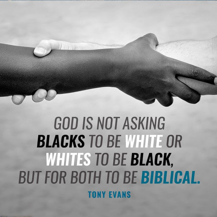 God is not asking blacks to be white or whites to be black, but for both to be Biblical. – Tony Evans
