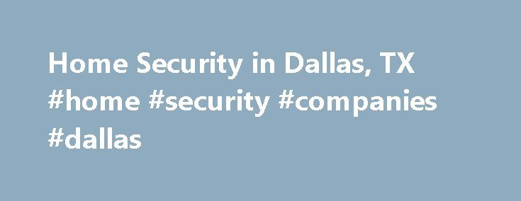 Home Security in Dallas, TX #home #security #companies #dallas http://sudan.nef2.com/home-security-in-dallas-tx-home-security-companies-dallas/  # Home Security Dallas Texas Home Security Dallas Texas Protecting the Residents of Dallas, TX At ADT, we understand that the most important service we can offer to you is to protect the security and tranquility of your family and home. To us, this means more than just installing a home security system in your Dallas, TX home. We have been the…
