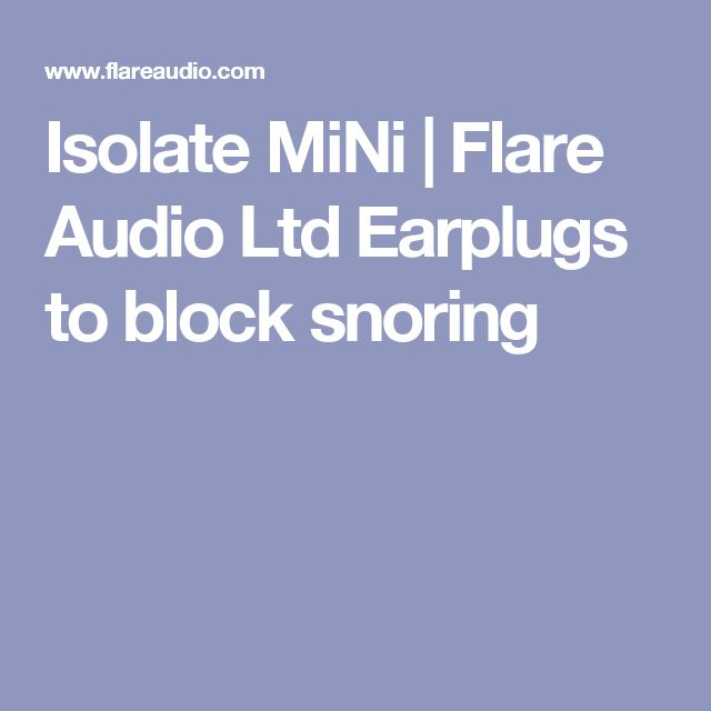 Isolate MiNi | Flare Audio Ltd  Earplugs to block snoring