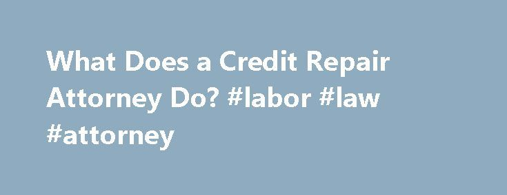 What Does a Credit Repair Attorney Do? #labor #law #attorney http://attorneys.remmont.com/what-does-a-credit-repair-attorney-do-labor-law-attorney/  #credit attorney What Does a Credit Repair Attorney Do? In 2013, the Federal Trade Commission (FTC) released the results of a study that found that 5% of consumers had errors (...Read More)