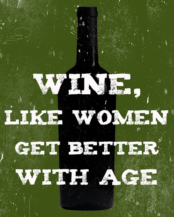 "Should actually read ""Women, like wine get better with age."" [Wine like women get better with age Art Print - via Etsy]"