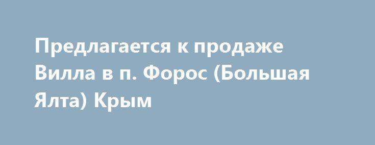 Предлагается к продаже Вилла в п. Форос (Большая Ялта) Крым http://xn--80adgfm0afks.xn--p1ai/news/predlagaetsya-k-prodaje-villa-v-p-foros-bolshaya-yalta-krym  Коттедж-Корпус в собственности физического лица. Общая площадь 280 кв.м.1 этаж – холл, гостиная, кухня-столовая, комната отдыха, санузел. 2 этаж – холл, 3 спальни, 2 санузла, гардеробная, терраса. 3 этаж (мансарда) – кабинет, спальня, санузел, терраса.Окончание строительства – 2014год. Применены высококачественные, экологически чистые…