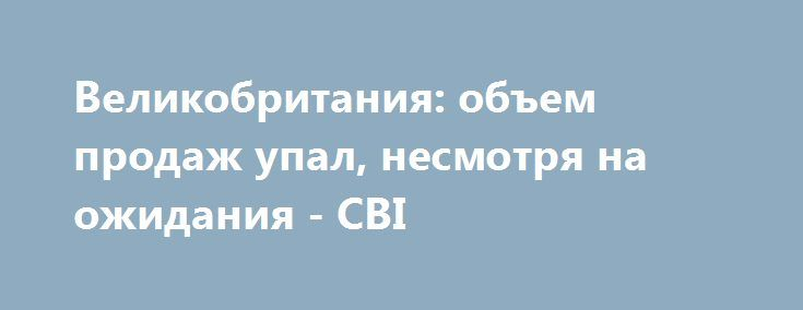 Великобритания: объем продаж упал, несмотря на ожидания - CBI http://krok-forex.ru/news/?adv_id=10063 Новости валютного рынка | 27 сентября: Опрос 120 фирм, из которых 63 были представителями розничной торговли, показал, что объем продаж в прошлом месяце упал, несмотря на ожидания, что продажи будут в основном без изменений. Тем не менее, объемы продаж, вероятно, немного вырастут в этом году до октября.  В целом, объемы продаж для этого времени года считались выше сезонных норм.  Объем…