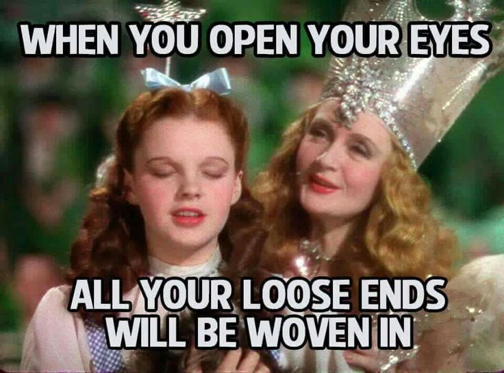 Come to me, Glinda! When you open your eyes all your loose ends will be woven in.