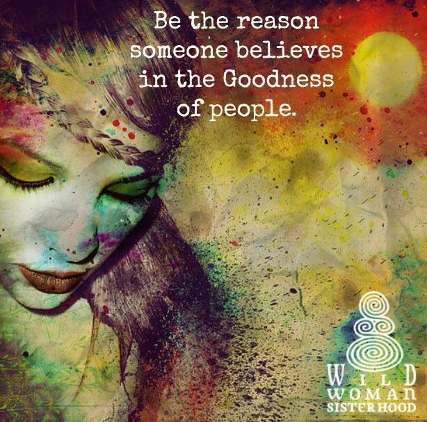 Be the reason someone believes in the goodness of people.   WILD WOMAN SISTERHOOD ®