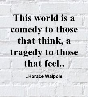 This world is a comedy to those that think, a tragedy to those that feel. Horace Walpole