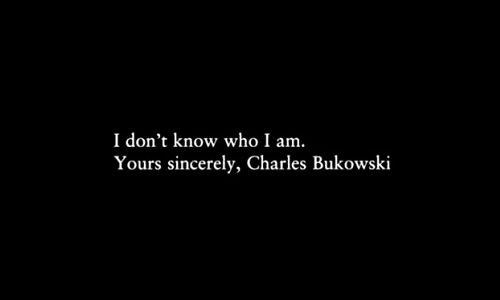 """I don't know who i am"" -Charles Bukowski"
