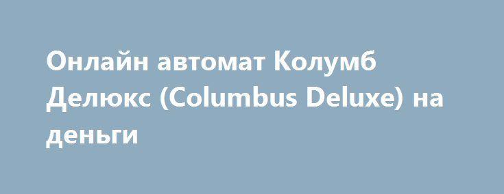 Онлайн автомат Колумб Делюкс (Columbus Deluxe) на деньги http://onlineigrynadengi.com/columbus-deluxe-kolumb.html  Отправляйтесь в далёкое плавание с автоматом на деньги Колумбус Делюкс и становитесь первооткрывателем. Находите сокровища аппарата Columbus Deluxe на необитаемой земле. Играйте онлайн и углубитесь в интернет приключения слота Колумб Делюкс