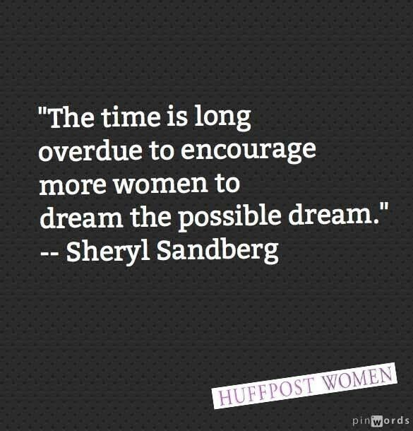 """""""The time is long overdue to encourage more women to dream the possible dream."""" - Sheryl Sandberg 