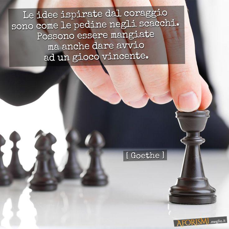 Johann Wolfgang Goethe • Le idee ispirate dal coraggio sono come le pedine negli scacchi. Possono essere mangiate ma anche dare avvio ad un gioco vincente.
