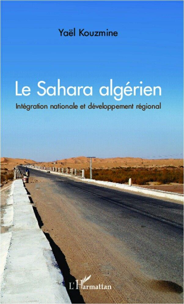 LE SAHARA ALGÉRIEN Intégration nationale et développement régional Yaël Kouzmine Le Sahara algérien représente les 4/5 du territoire national. La diffusion des infrastructures de transport et des équipements publics a considérablement remodelé les territoires sahariens, dans un contexte de forte croissance démographique. Voici étudiées les perspectives futures d'évolution de ce désert aujourd'hui, largement urbanisé et intégré à l'économie mondiale.