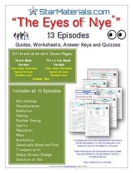 """Eyes of Nye"" - All 13 Episodes - EN_All - Worksheet, Answer Sheet, & Quizzes. *********  *********   Included  *********  *********   ------ Astrobiology   ------ Pseudoscience  ------ Addiction  ------ Cloning  ------ Nuclear Energy  ------ Sports  ------ Population  ------ Race  ------ Antibiotics  ------ Genetically Modified Food  ------ Transportation  ------ Global Climate Change  ------ Evolution of Sex*********  *********  *********  *********  *********Differentiated Video Guides..."
