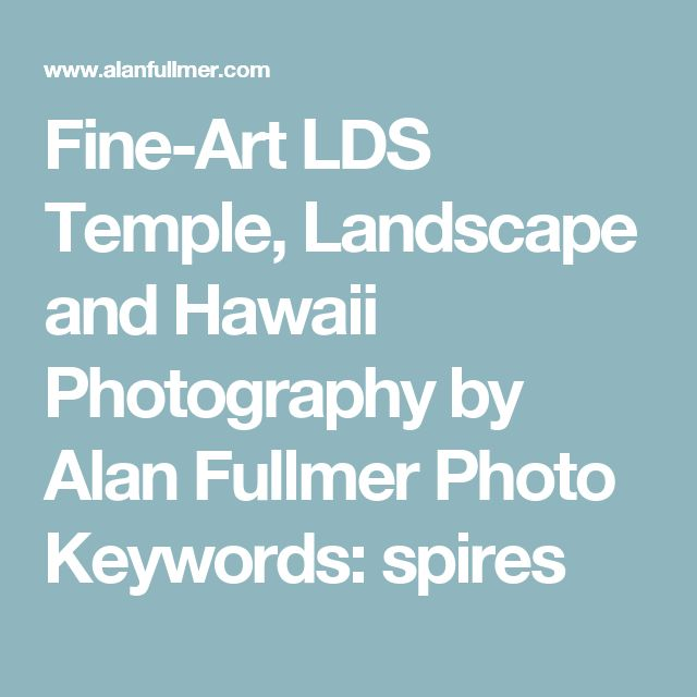 Fine-Art LDS Temple, Landscape and Hawaii Photography by Alan Fullmer Photo Keywords: spires