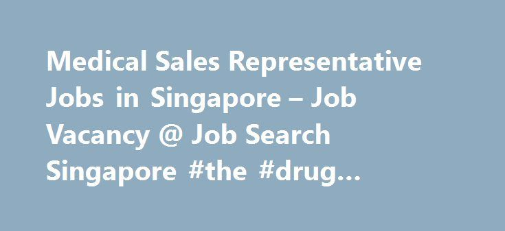 Medical Sales Representative Jobs in Singapore – Job Vacancy @ Job Search Singapore #the #drug #company http://pharma.remmont.com/medical-sales-representative-jobs-in-singapore-job-vacancy-job-search-singapore-the-drug-company/  #medical sales jobs # 92medical sales representative jobs Medical Sales Representative highly professional work field innovation and technology driven work field great learning opportunities for the right candidate Singapore Login to view salary Responsibilities…