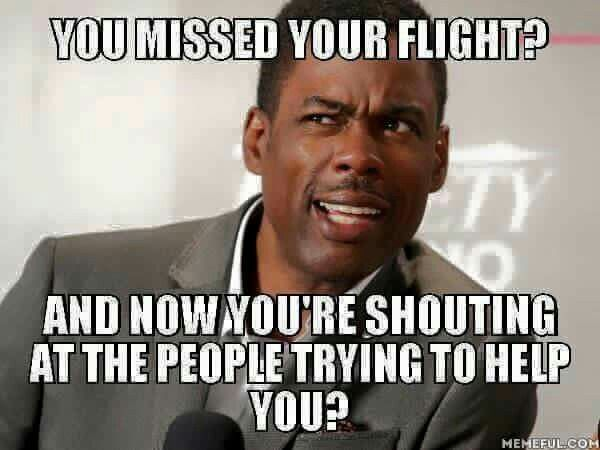 Keep shouting and you'll find yourself on NO flight.