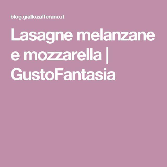 Lasagne melanzane e mozzarella   GustoFantasia
