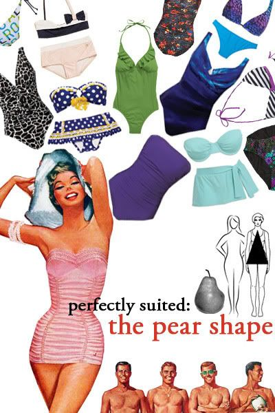 PEAR SHAPED WOMEN: a padded top paired with a solid colored bottom that offers a good amount of coverage—but avoid boyshorts like the plague! A boyshort will only make your legs and butt look more disproportionate. If you want more coverage, go for a suit with a skirt attached-ruffles and fun prints keep this style from looking too grandma.