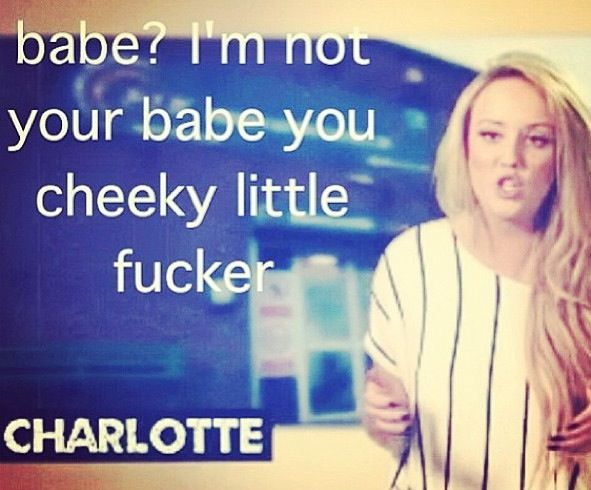"""Babe?  I'm not your babe you cheeky little fucker."" - Charlotte, Geordie Shore"