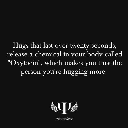 """""""Hugs that last over twenty seconds, release a chemical in your body called 'Oxytocin,' which makes you trust the person you're hugging more."""""""