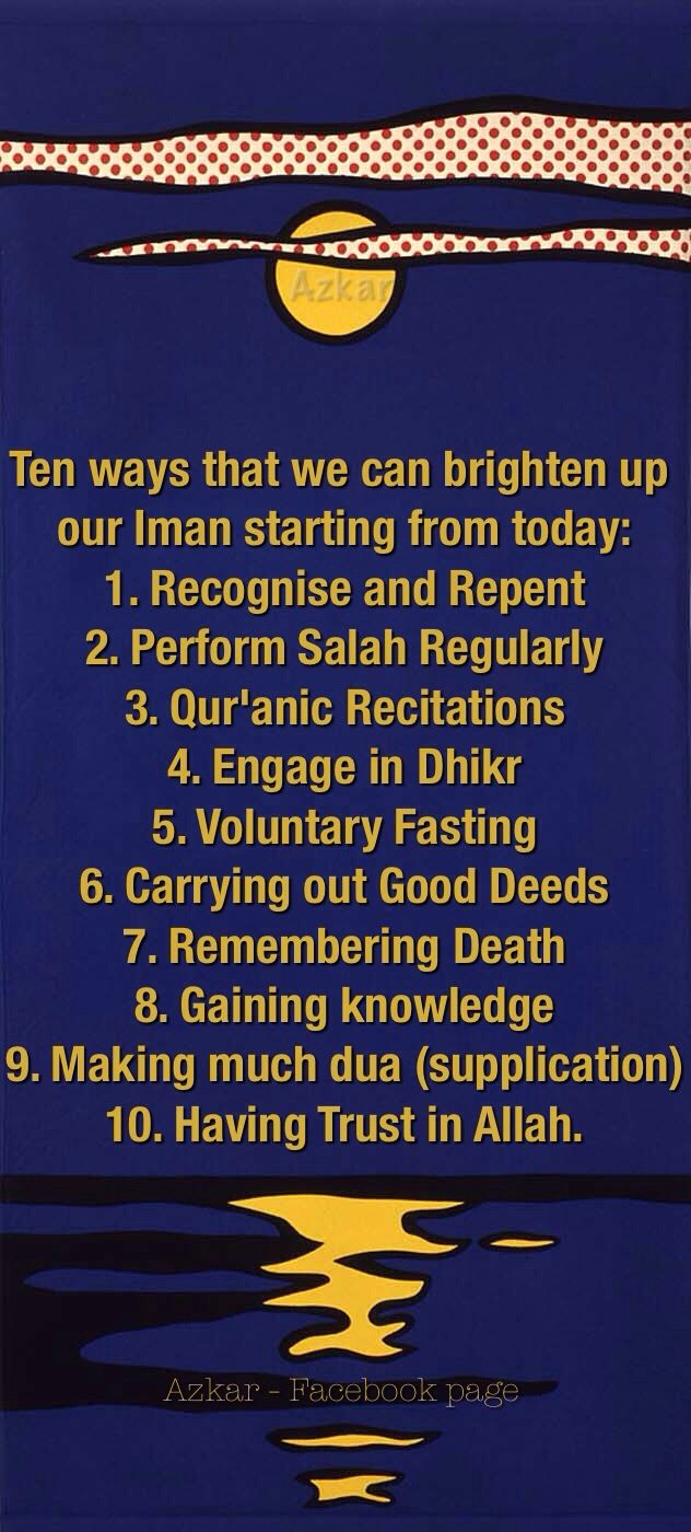 Ten ways that we can brighten up our Iman starting from today: 1. Recognise and Repent 2. Perform Salah Regularly 3. Qur'anic Recitations 4. Engage in Dhikr 5. Voluntary Fasting 6. Carrying out Good Depends 7. Remembering Death 8. Gaining knowledge 9. Making much dua (supplication) 10. Having Trust in Allah