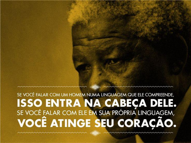 """""""Se você falar com um homem numa linguagem que ele compreende, isso entra na cabeça dele. Se você falar com ele em sua própria linguagem, você atinge seu coração."""" Nelson Mandela"""