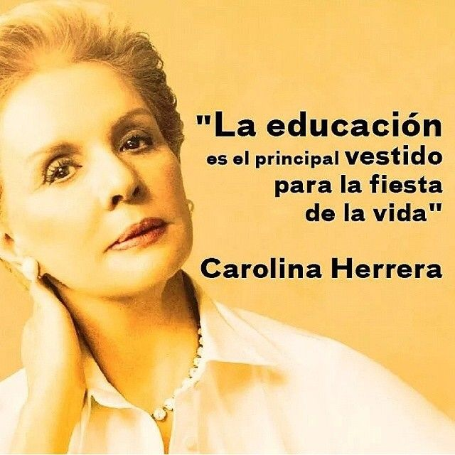 "✏️ ""Education is the most important dress to wear for the party of life"" - Carolina Herrera"
