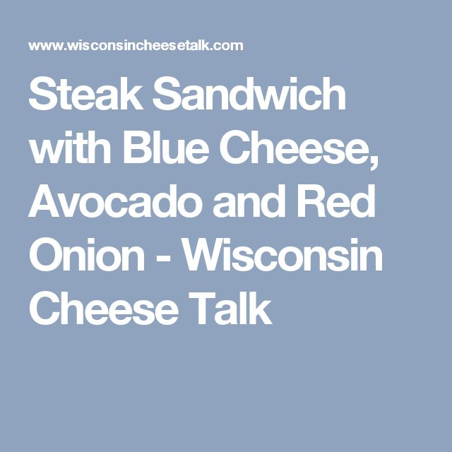 Steak Sandwich with Blue Cheese, Avocado and Red Onion - Wisconsin Cheese Talk