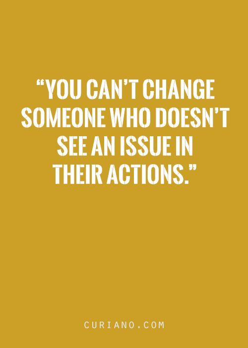 But they can change me by their actions.... and then they wonder why I do what I do.