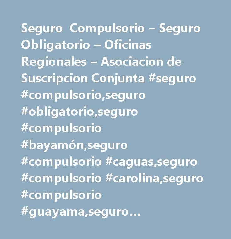 Seguro Compulsorio – Seguro Obligatorio – Oficinas Regionales – Asociacion de Suscripcion Conjunta #seguro #compulsorio,seguro #obligatorio,seguro #compulsorio #bayamón,seguro #compulsorio #caguas,seguro #compulsorio #carolina,seguro #compulsorio #guayama,seguro #compulsorio #guaynabo,seguro #compulsorio #hatillo,seguro #compulsorio #hato #rey,seguro #compulsorio #las #piedras,seguro #compulsorio #isabela,seguro #compulsorio #mayagüez,seguro #compulsorio #ponce,seguro #compulsorio #río…
