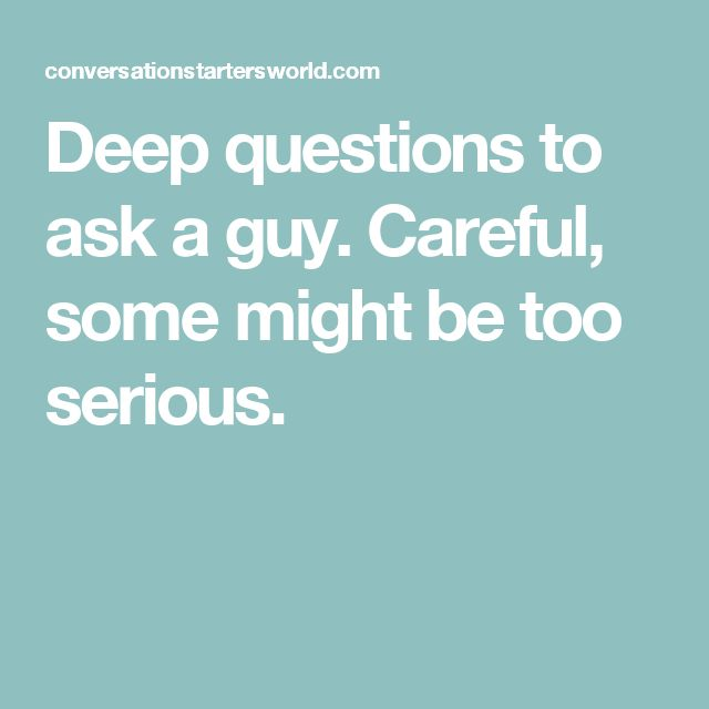 Deep questions to ask a guy. Careful, some might be too serious.