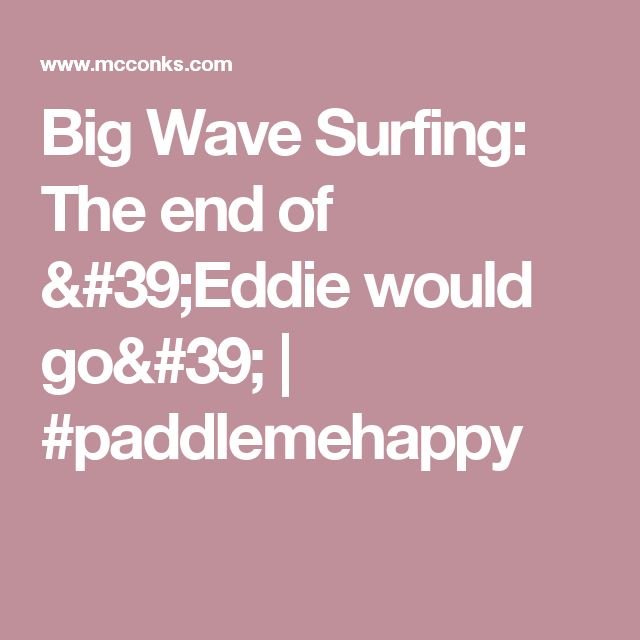 Big Wave Surfing:  The end of 'Eddie would go'   #paddlemehappy