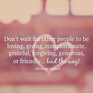 Don't wait for other people to be loving, giving, compassionate, grateful, forgiving, generous, or friendly ~~~ lead the way!