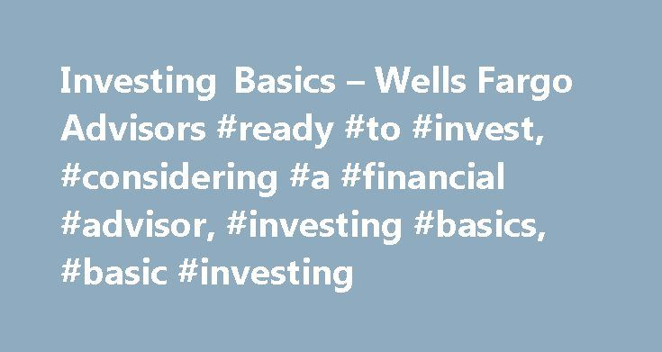 Investing Basics – Wells Fargo Advisors #ready #to #invest, #considering #a #financial #advisor, #investing #basics, #basic #investing http://invest.remmont.com/investing-basics-wells-fargo-advisors-ready-to-invest-considering-a-financial-advisor-investing-basics-basic-investing-2/  Investing Basics Sat: 10:30 am – 7 pm For existing Wells Fargo Advisors accounts For help with an existing Wells Fargo Advisors account please contact your Financial Advisor or call us at 1-800-359-9297 Mon –…