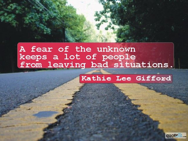 """A fear of the unknown keeps a lot of people from leaving bad situations."" - Kathie Lee Gifford"