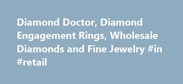 Diamond Doctor, Diamond Engagement Rings, Wholesale Diamonds and Fine Jewelry #in #retail http://retail.remmont.com/diamond-doctor-diamond-engagement-rings-wholesale-diamonds-and-fine-jewelry-in-retail/  #diamond retailers # >> Choose Your Diamond Ring Style DIAMOND DOCTOR The ultimate […]